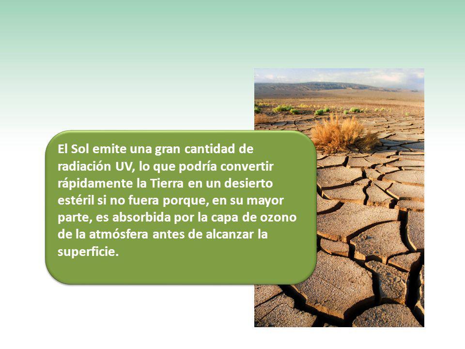 El Sol emite una gran cantidad de radiación UV, lo que podría convertir rápidamente la Tierra en un desierto estéril si no fuera porque, en su mayor parte, es absorbida por la capa de ozono de la atmósfera antes de alcanzar la superficie.