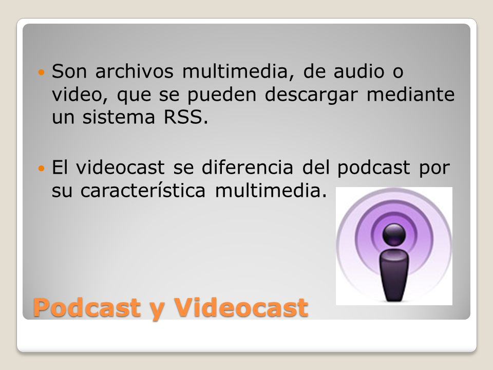 Son archivos multimedia, de audio o video, que se pueden descargar mediante un sistema RSS.