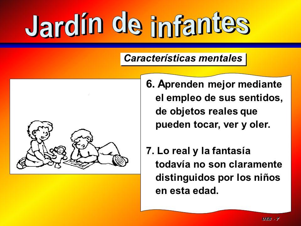 Jardín de infantesCaracterísticas mentales. 6. Aprenden mejor mediante el empleo de sus sentidos, de objetos reales que pueden tocar, ver y oler.