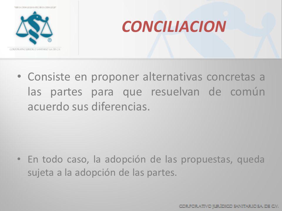 CONCILIACION Consiste en proponer alternativas concretas a las partes para que resuelvan de común acuerdo sus diferencias.