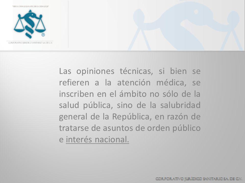 Las opiniones técnicas, si bien se refieren a la atención médica, se inscriben en el ámbito no sólo de la salud pública, sino de la salubridad general de la República, en razón de tratarse de asuntos de orden público e interés nacional.