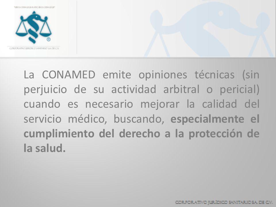 La CONAMED emite opiniones técnicas (sin perjuicio de su actividad arbitral o pericial) cuando es necesario mejorar la calidad del servicio médico, buscando, especialmente el cumplimiento del derecho a la protección de la salud.