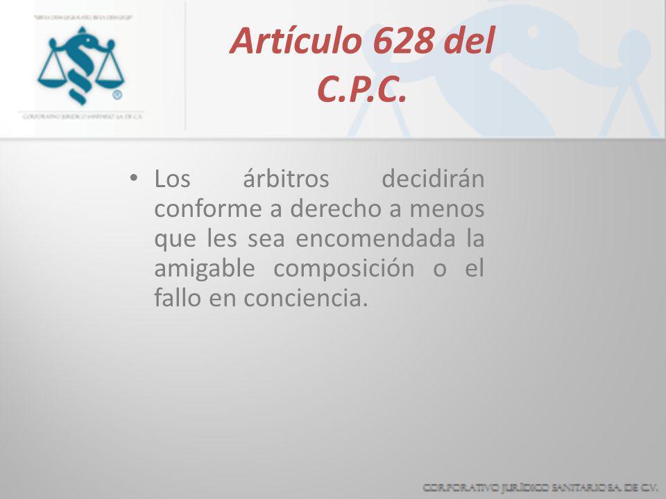 Artículo 628 del C.P.C.Los árbitros decidirán conforme a derecho a menos que les sea encomendada la amigable composición o el fallo en conciencia.