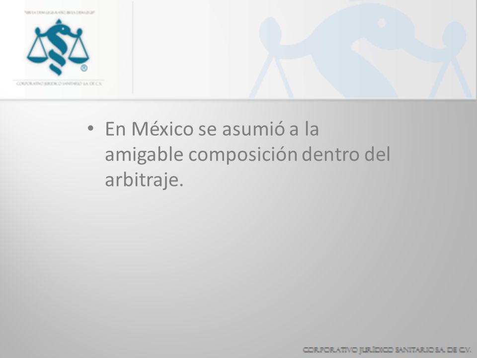En México se asumió a la amigable composición dentro del arbitraje.