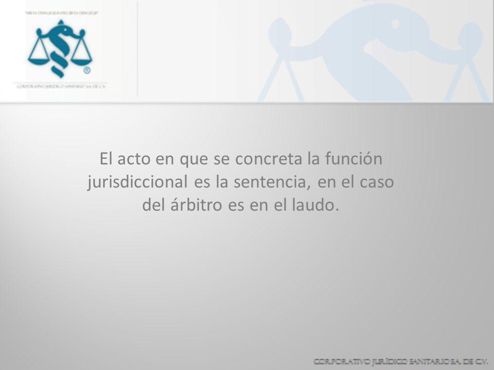 El acto en que se concreta la función jurisdiccional es la sentencia, en el caso del árbitro es en el laudo.