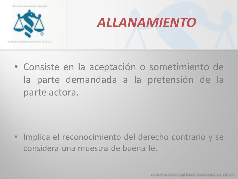 ALLANAMIENTOConsiste en la aceptación o sometimiento de la parte demandada a la pretensión de la parte actora.