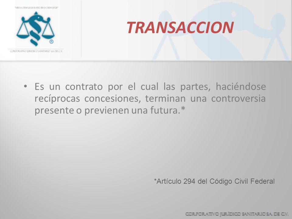 TRANSACCION Es un contrato por el cual las partes, haciéndose recíprocas concesiones, terminan una controversia presente o previenen una futura.*