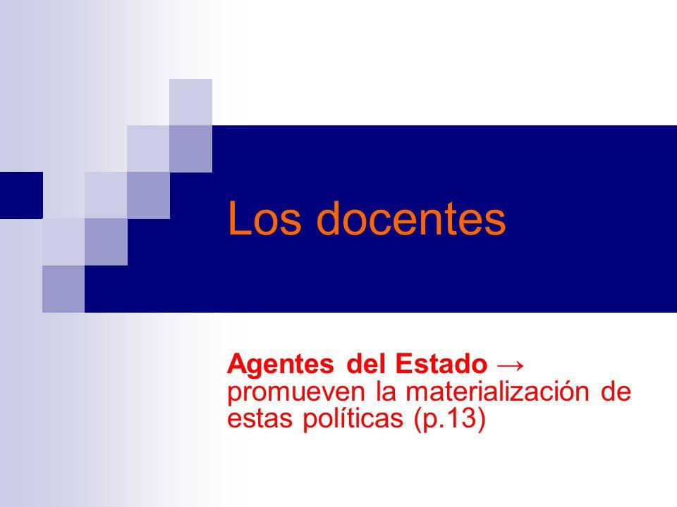 Los docentes Agentes del Estado → promueven la materialización de estas políticas (p.13)