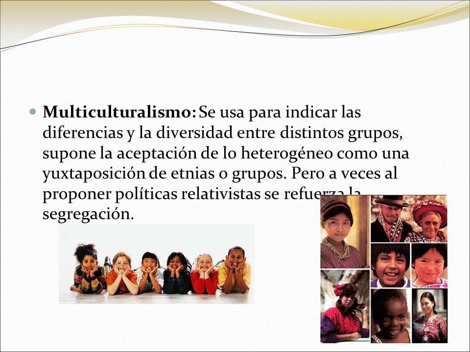 Multiculturalismo: Se usa para indicar las diferencias y la diversidad entre distintos grupos, supone la aceptación de lo heterogéneo como una yuxtaposición de etnias o grupos.