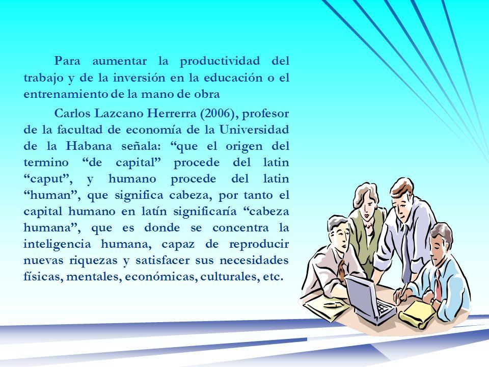 Para aumentar la productividad del trabajo y de la inversión en la educación o el entrenamiento de la mano de obra