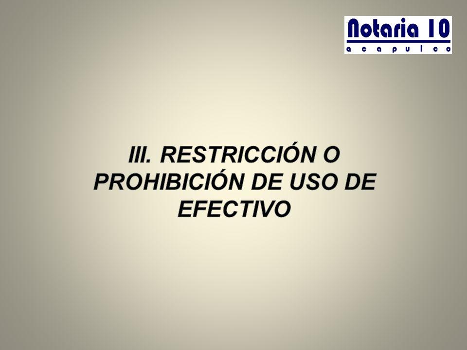 III. RESTRICCIÓN O PROHIBICIÓN DE USO DE EFECTIVO