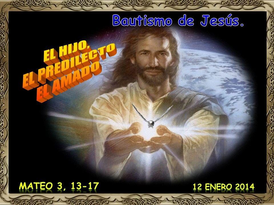 Bautismo de Jesús. EL HIJO, EL PREDILECTO EL AMADO Mateo 3, 13-17