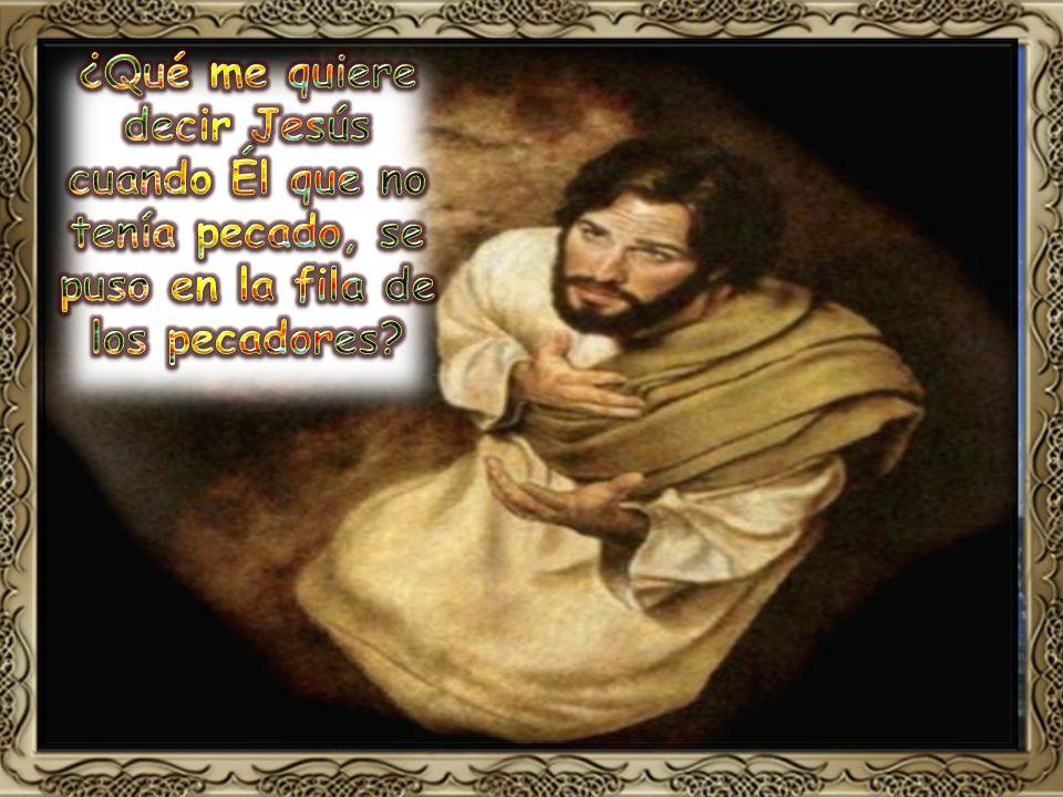 ¿Qué me quiere decir Jesús cuando Él que no tenía pecado, se puso en la fila de los pecadores
