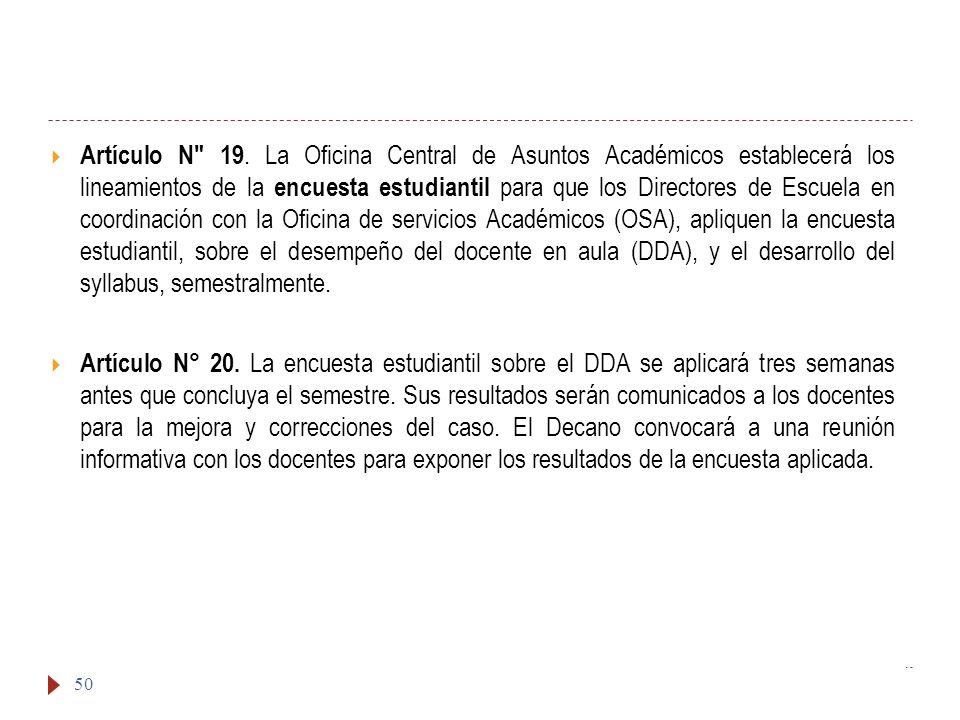 Artículo N 19. La Oficina Central de Asuntos Académicos establecerá los lineamientos de la encuesta estudiantil para que los Directores de Escuela en coordinación con la Oficina de servicios Académicos (OSA), apliquen la encuesta estudiantil, sobre el desempeño del docente en aula (DDA), y el desarrollo del syllabus, semestralmente.
