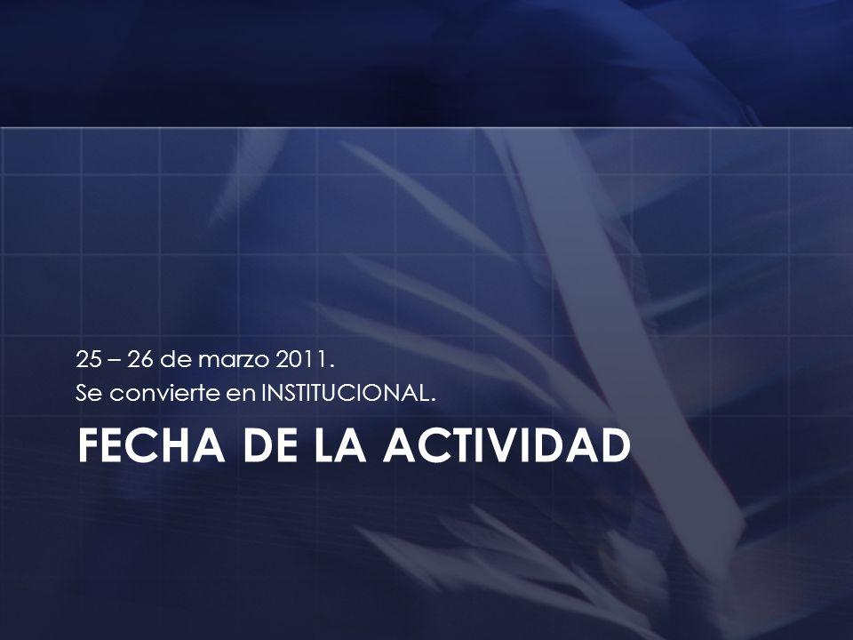 FECHA DE LA ACTIVIDAD 25 – 26 de marzo 2011.