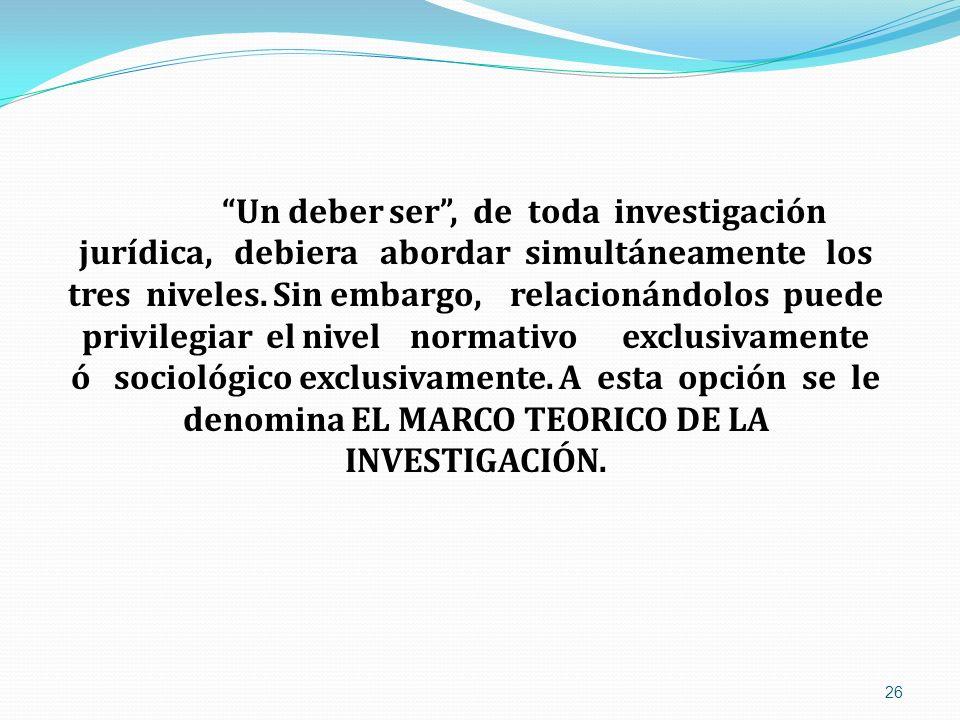 Un deber ser , de toda investigación jurídica, debiera abordar simultáneamente los tres niveles.