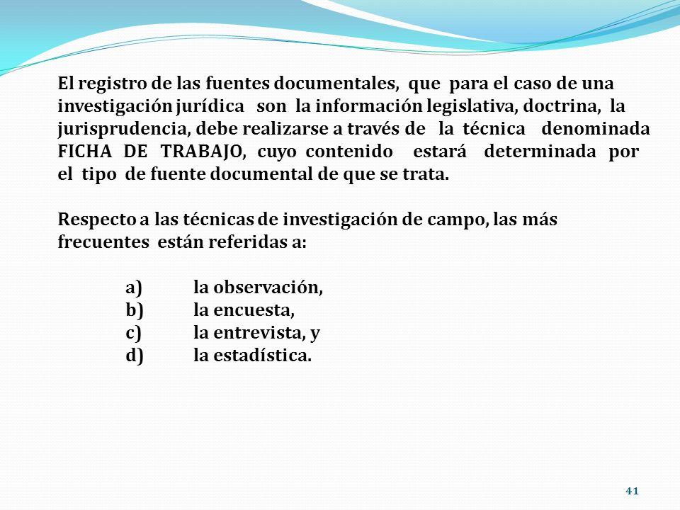 El registro de las fuentes documentales, que para el caso de una investigación jurídica son la información legislativa, doctrina, la jurisprudencia, debe realizarse a través de la técnica denominada FICHA DE TRABAJO, cuyo contenido estará determinada por el tipo de fuente documental de que se trata.