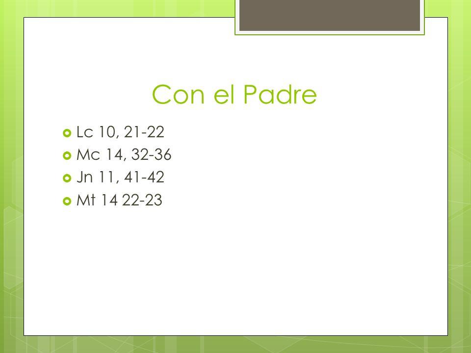 Con el Padre Lc 10, 21-22 Mc 14, 32-36 Jn 11, 41-42 Mt 14 22-23