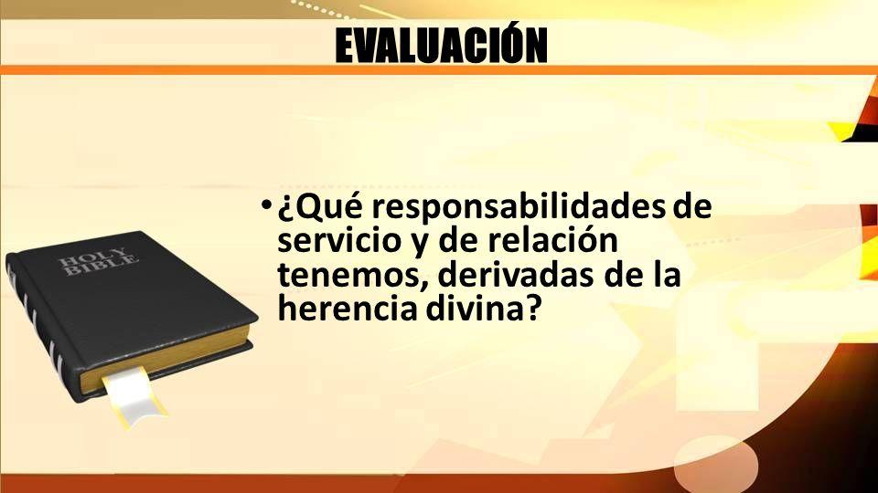 EVALUACIÓN ¿Qué responsabilidades de servicio y de relación tenemos, derivadas de la herencia divina