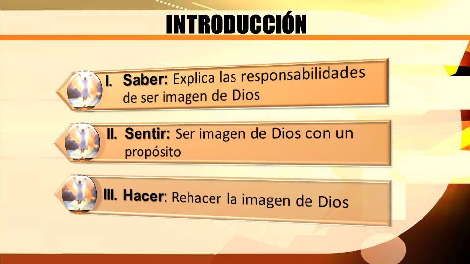 INTRODUCCIÓN I. Saber: Explica las responsabilidades de ser imagen de Dios. II. Sentir: Ser imagen de Dios con un propósito.