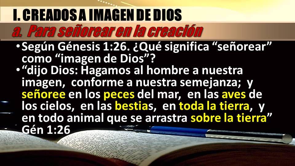I. CREADOS A IMAGEN DE DIOS a. Para señorear en la creación