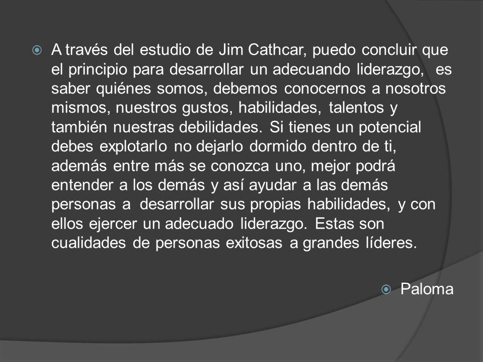 A través del estudio de Jim Cathcar, puedo concluir que el principio para desarrollar un adecuando liderazgo, es saber quiénes somos, debemos conocernos a nosotros mismos, nuestros gustos, habilidades, talentos y también nuestras debilidades. Si tienes un potencial debes explotarlo no dejarlo dormido dentro de ti, además entre más se conozca uno, mejor podrá entender a los demás y así ayudar a las demás personas a desarrollar sus propias habilidades, y con ellos ejercer un adecuado liderazgo. Estas son cualidades de personas exitosas a grandes líderes.