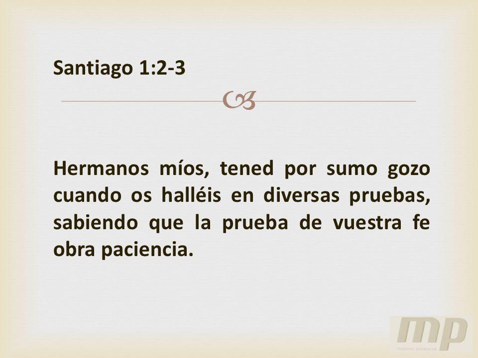 Santiago 1:2-3 Hermanos míos, tened por sumo gozo cuando os halléis en diversas pruebas, sabiendo que la prueba de vuestra fe obra paciencia.
