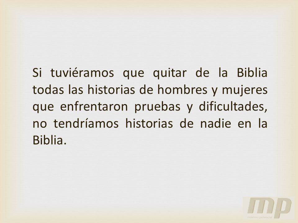 Si tuviéramos que quitar de la Biblia todas las historias de hombres y mujeres que enfrentaron pruebas y dificultades, no tendríamos historias de nadie en la Biblia.