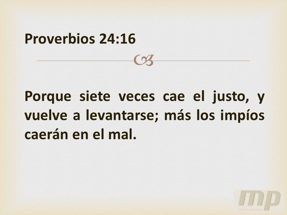 Proverbios 24:16 Porque siete veces cae el justo, y vuelve a levantarse; más los impíos caerán en el mal.