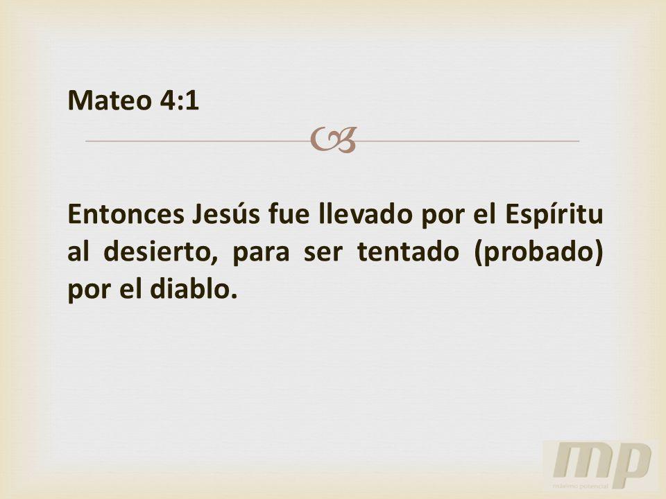 Mateo 4:1 Entonces Jesús fue llevado por el Espíritu al desierto, para ser tentado (probado) por el diablo.