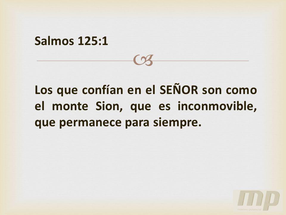 Salmos 125:1 Los que confían en el SEÑOR son como el monte Sion, que es inconmovible, que permanece para siempre.