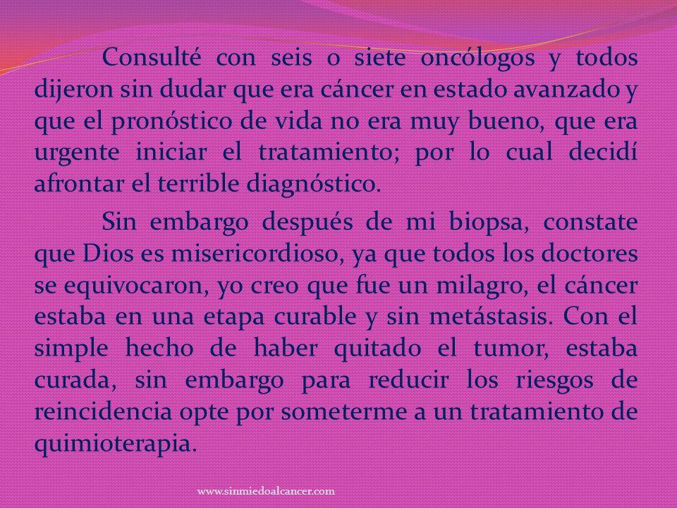 Consulté con seis o siete oncólogos y todos dijeron sin dudar que era cáncer en estado avanzado y que el pronóstico de vida no era muy bueno, que era urgente iniciar el tratamiento; por lo cual decidí afrontar el terrible diagnóstico.
