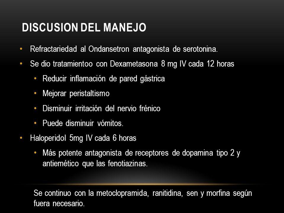 DISCUSION DEL MANEJO Refractariedad al Ondansetron antagonista de serotonina. Se dio tratamientoo con Dexametasona 8 mg IV cada 12 horas.