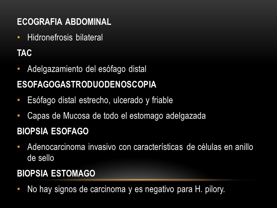 ECOGRAFIA ABDOMINAL Hidronefrosis bilateral. TAC. Adelgazamiento del esófago distal. ESOFAGOGASTRODUODENOSCOPIA.