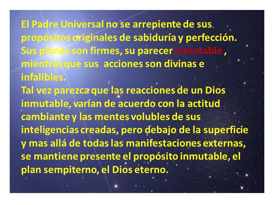 El Padre Universal no se arrepiente de sus propósitos originales de sabiduría y perfección. Sus planes son firmes, su parecer inmutable , mientras que sus acciones son divinas e infalibles.