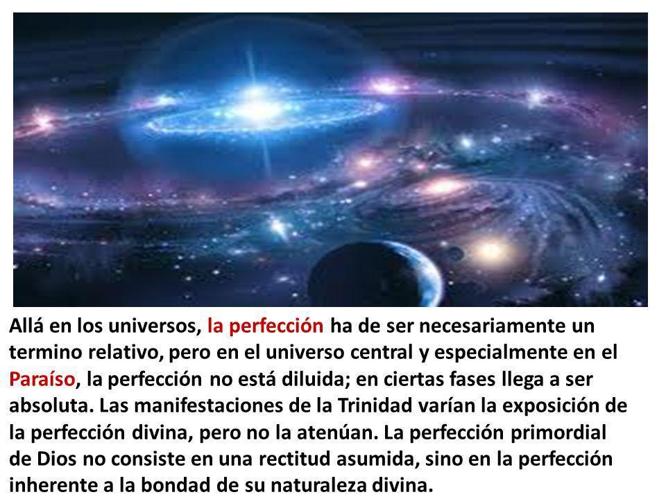 Allá en los universos, la perfección ha de ser necesariamente un termino relativo, pero en el universo central y especialmente en el Paraíso, la perfección no está diluida; en ciertas fases llega a ser absoluta.