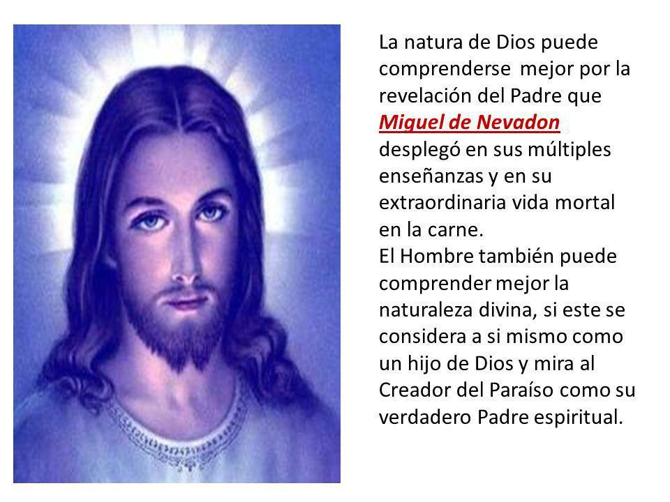 La natura de Dios puede comprenderse mejor por la revelación del Padre que Miguel de Nevadon desplegó en sus múltiples enseñanzas y en su extraordinaria vida mortal en la carne.