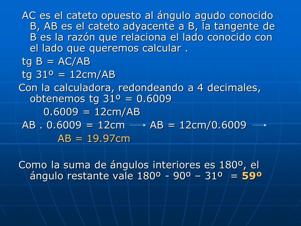 AC es el cateto opuesto al ángulo agudo conocido B, AB es el cateto adyacente a B, la tangente de B es la razón que relaciona el lado conocido con el lado que queremos calcular .