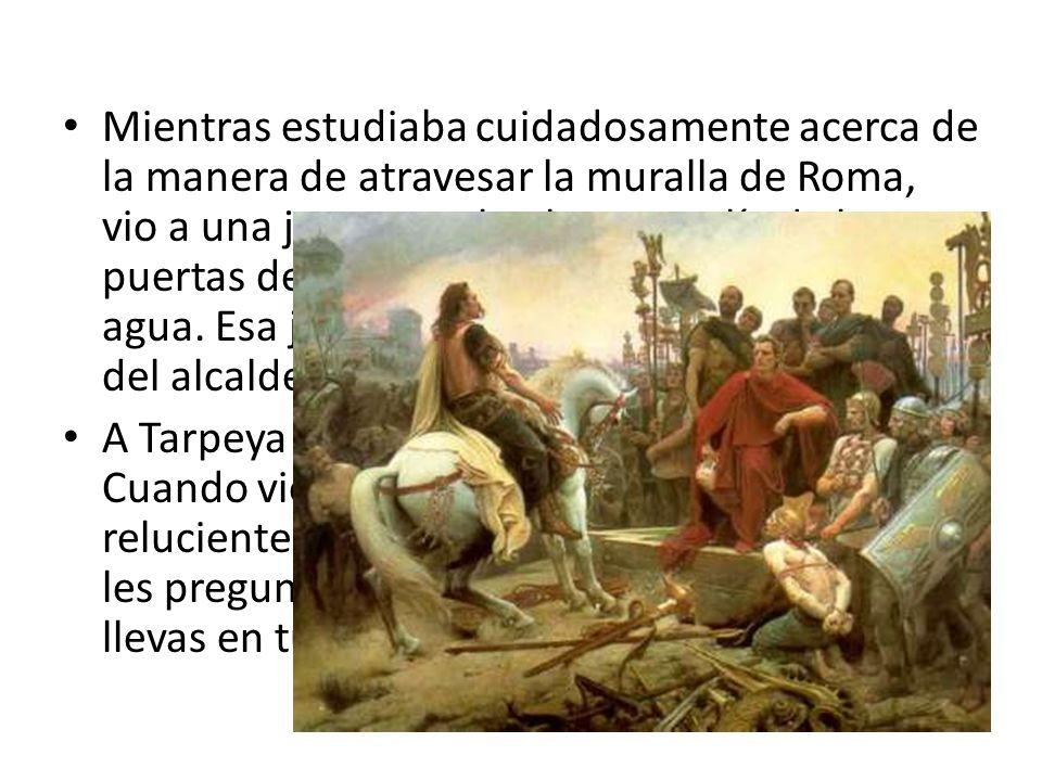 Mientras estudiaba cuidadosamente acerca de la manera de atravesar la muralla de Roma, vio a una joven muchacha que salía de las puertas de la ciudad para llenar su cántaro con agua. Esa joven se llamaba Tarpeya y era hija del alcalde de la ciudad.
