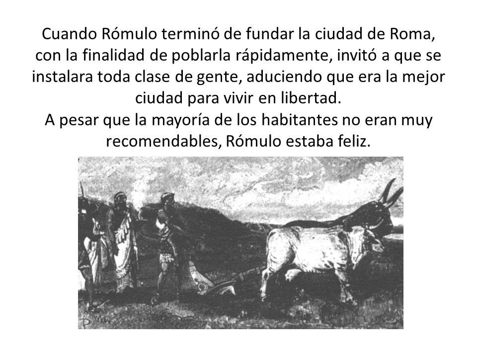 Cuando Rómulo terminó de fundar la ciudad de Roma, con la finalidad de poblarla rápidamente, invitó a que se instalara toda clase de gente, aduciendo que era la mejor ciudad para vivir en libertad.