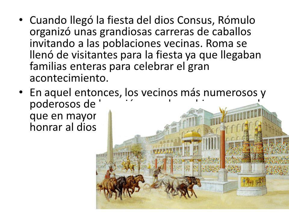 Cuando llegó la fiesta del dios Consus, Rómulo organizó unas grandiosas carreras de caballos invitando a las poblaciones vecinas. Roma se llenó de visitantes para la fiesta ya que llegaban familias enteras para celebrar el gran acontecimiento.