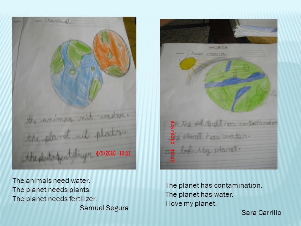 The animals need water. The planet needs plants. The planet needs fertilizer. Samuel Segura. The planet has contamination.