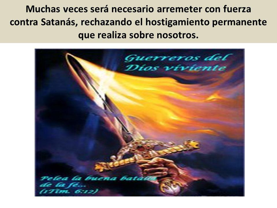 Muchas veces será necesario arremeter con fuerza contra Satanás, rechazando el hostigamiento permanente que realiza sobre nosotros.