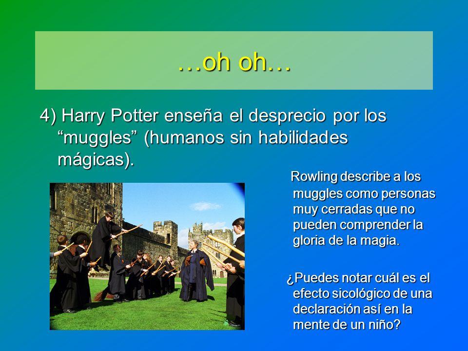 …oh oh… 4) Harry Potter enseña el desprecio por los muggles (humanos sin habilidades mágicas).