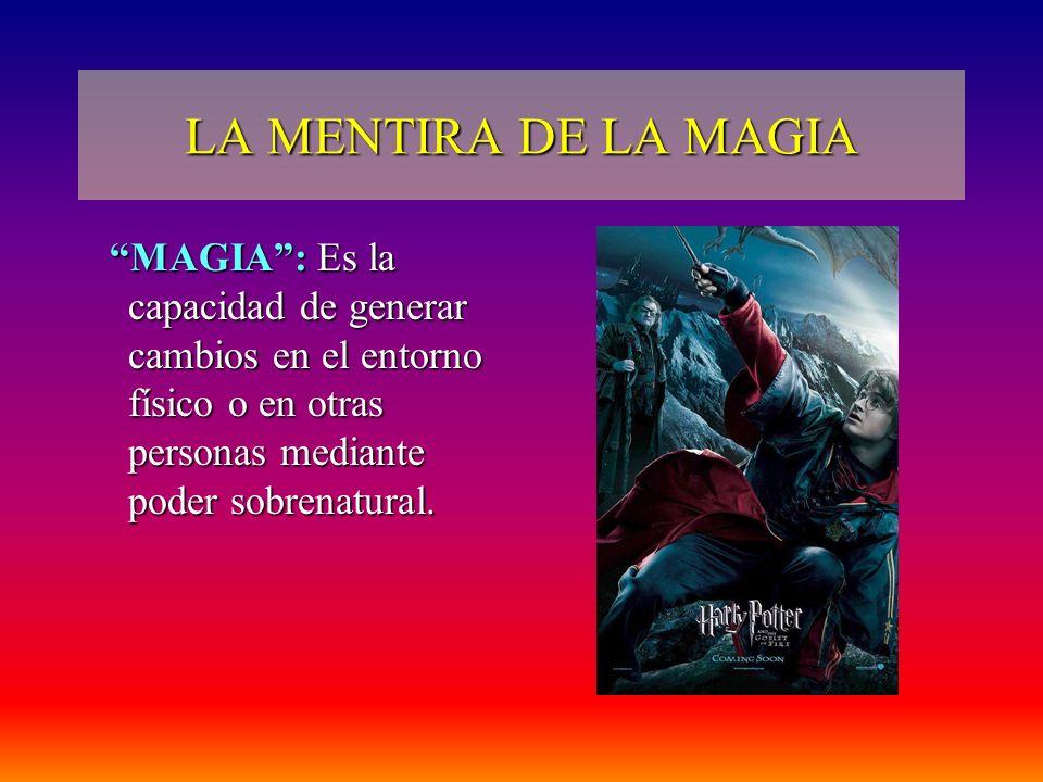 LA MENTIRA DE LA MAGIA MAGIA : Es la capacidad de generar cambios en el entorno físico o en otras personas mediante poder sobrenatural.