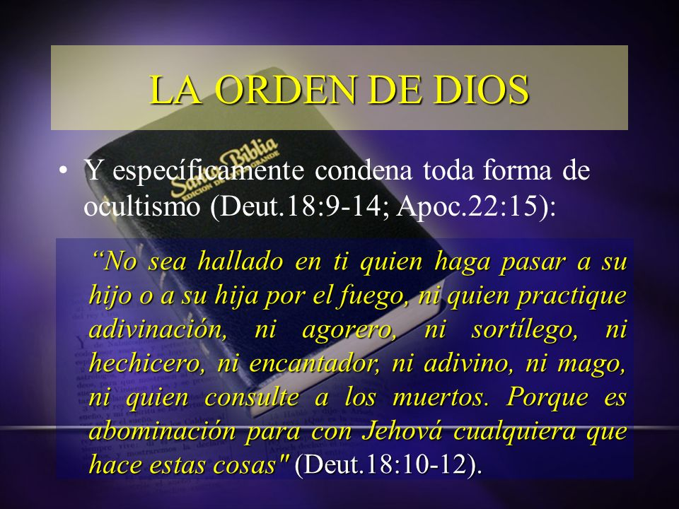 LA ORDEN DE DIOS Y específicamente condena toda forma de ocultismo (Deut.18:9-14; Apoc.22:15):