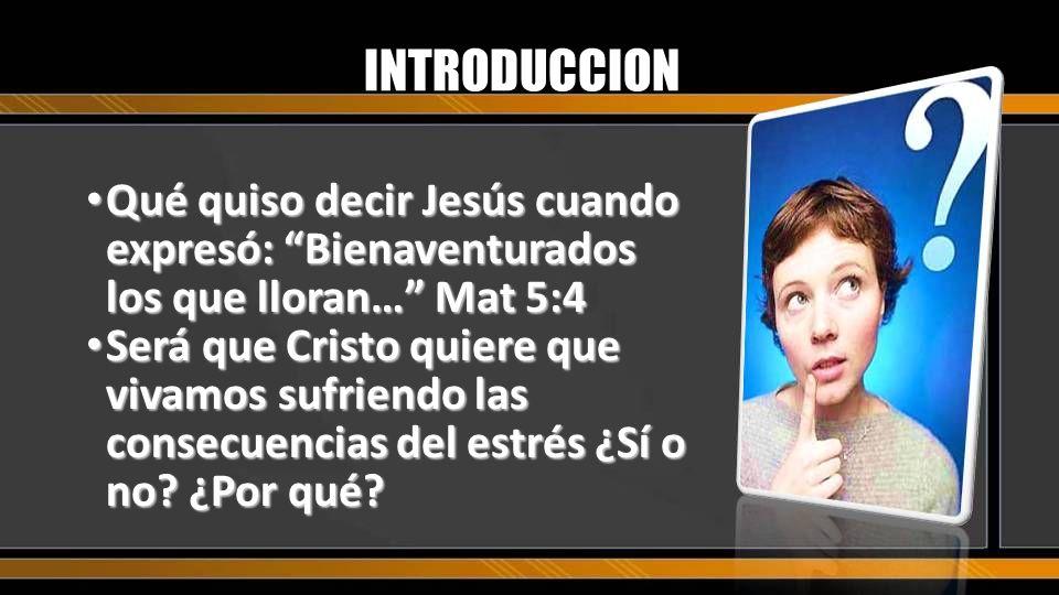 INTRODUCCION Qué quiso decir Jesús cuando expresó: Bienaventurados los que lloran… Mat 5:4.