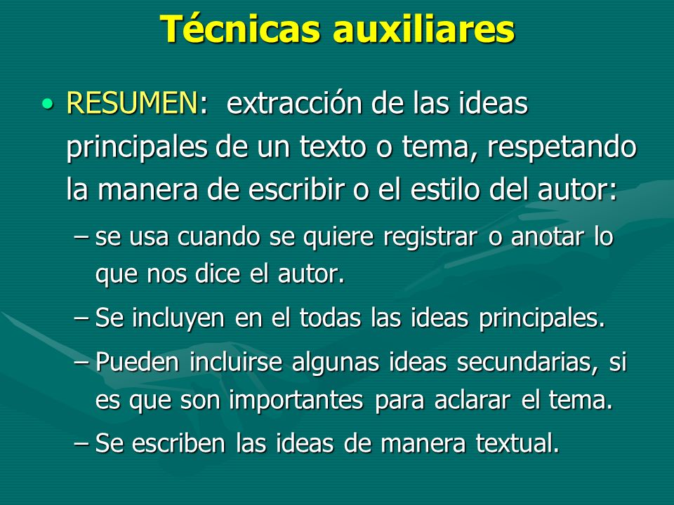 Técnicas auxiliares RESUMEN: extracción de las ideas principales de un texto o tema, respetando la manera de escribir o el estilo del autor:
