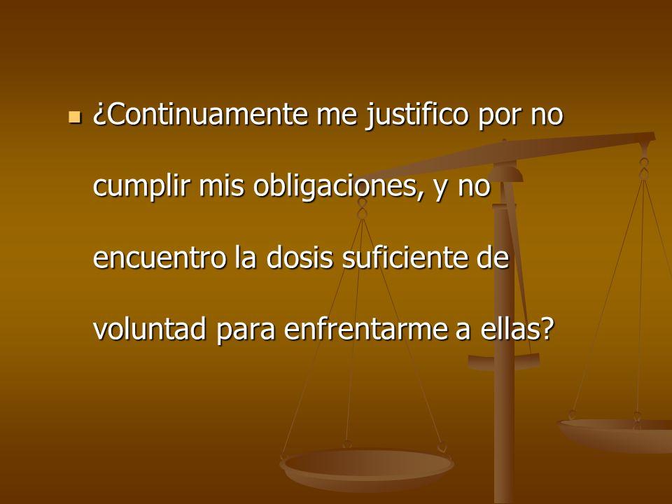¿Continuamente me justifico por no cumplir mis obligaciones, y no encuentro la dosis suficiente de voluntad para enfrentarme a ellas