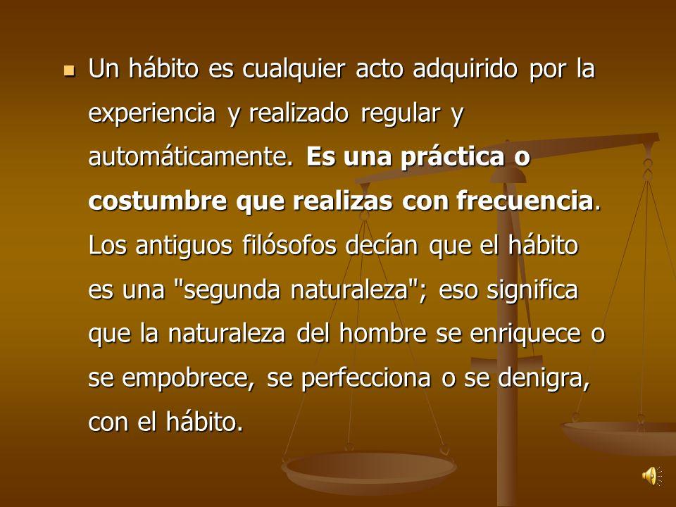 Un hábito es cualquier acto adquirido por la experiencia y realizado regular y automáticamente.